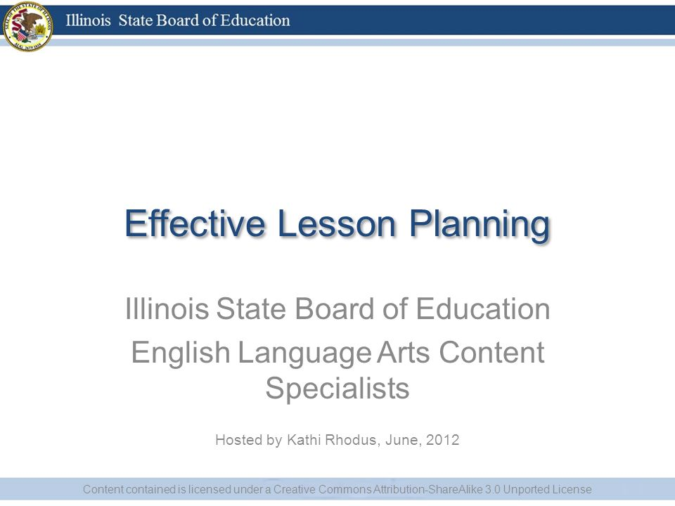 Effective Lesson Planning Illinois State Board of Education English Language Arts Content Specialists Hosted by Kathi Rhodus, June, 2012 Content contained is licensed under a Creative Commons Attribution-ShareAlike 3.0 Unported License