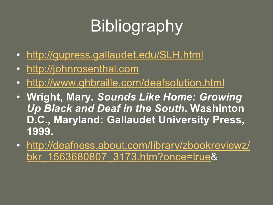 Bibliography http://gupress.gallaudet.edu/SLH.html http://johnrosenthal.com http://www.ghbraille.com/deafsolution.html Wright, Mary. Sounds Like Home: