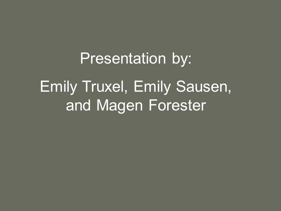 Presentation by: Emily Truxel, Emily Sausen, and Magen Forester