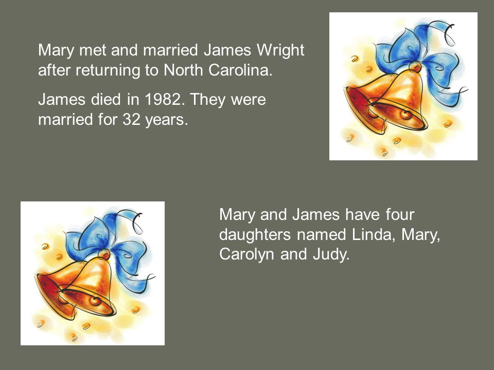 Mary met and married James Wright after returning to North Carolina. James died in 1982. They were married for 32 years. Mary and James have four daug
