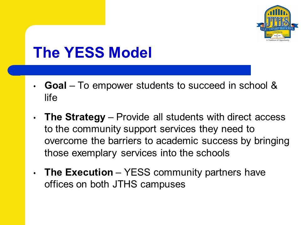 The YESS Model Goal – To empower students to succeed in school & life The Strategy – Provide all students with direct access to the community support services they need to overcome the barriers to academic success by bringing those exemplary services into the schools The Execution – YESS community partners have offices on both JTHS campuses