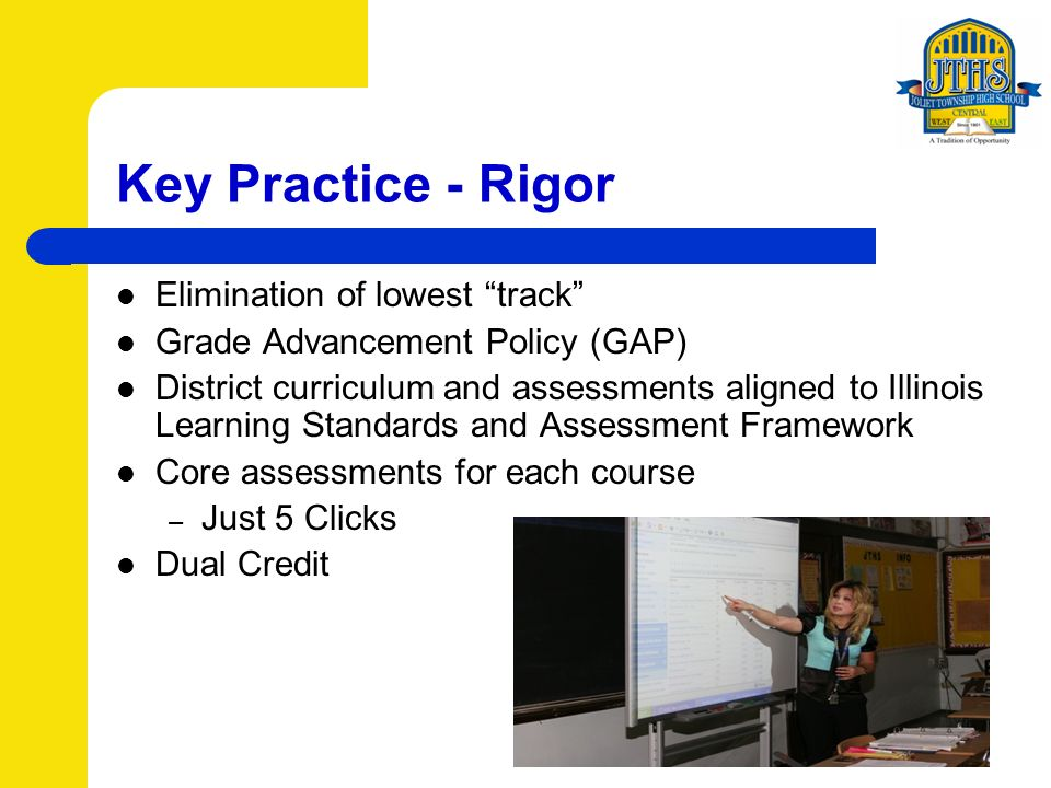 Key Practice - Rigor Elimination of lowest track Grade Advancement Policy (GAP) District curriculum and assessments aligned to Illinois Learning Standards and Assessment Framework Core assessments for each course – Just 5 Clicks Dual Credit