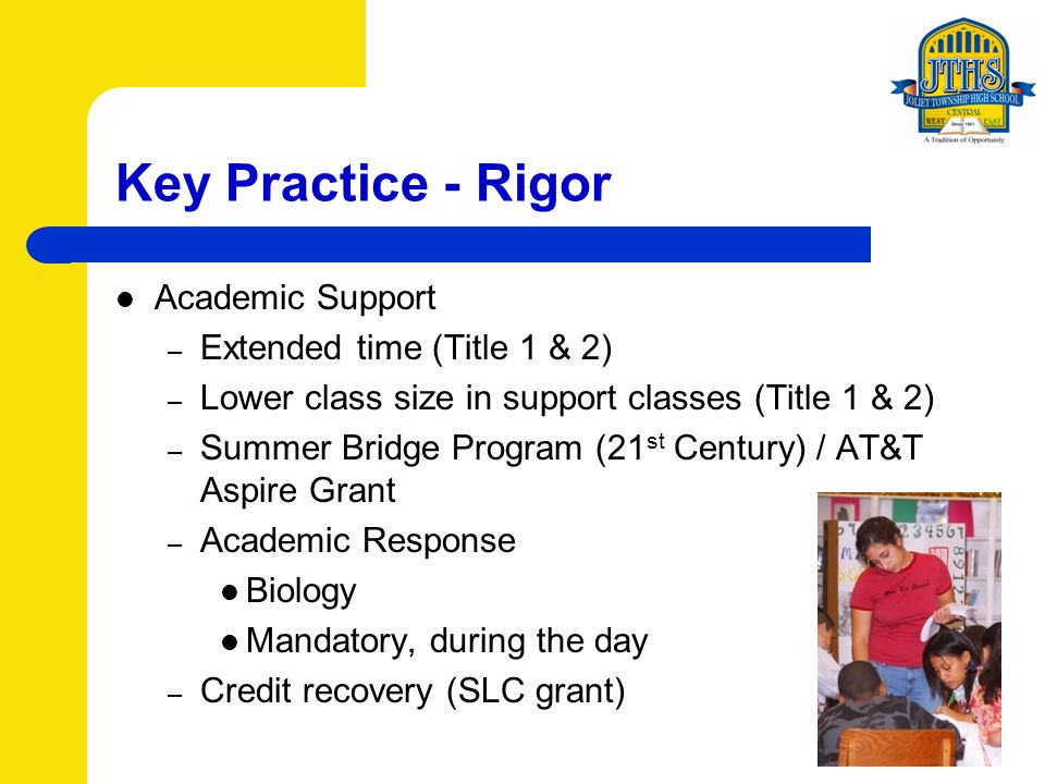 Key Practice - Rigor Academic Support – Extended time (Title 1 & 2) – Lower class size in support classes (Title 1 & 2) – Summer Bridge Program (21 st Century) / AT&T Aspire Grant – Academic Response Biology Mandatory, during the day – Credit recovery (SLC grant)
