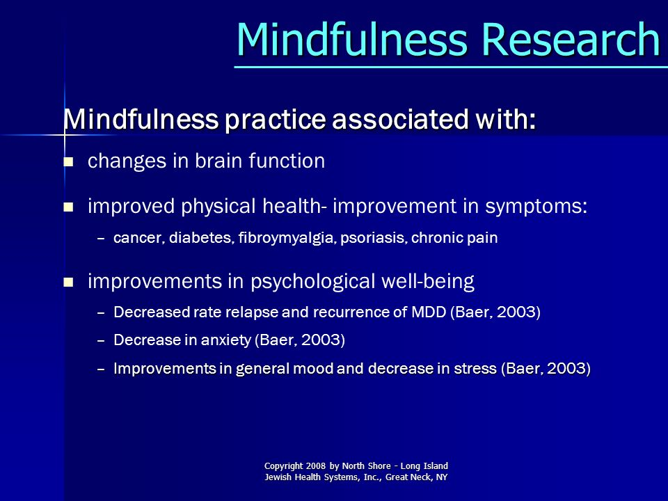 Copyright 2008 by North Shore - Long Island Jewish Health Systems, Inc., Great Neck, NY Mindfulness Research Mindfulness Research Mindfulness practice