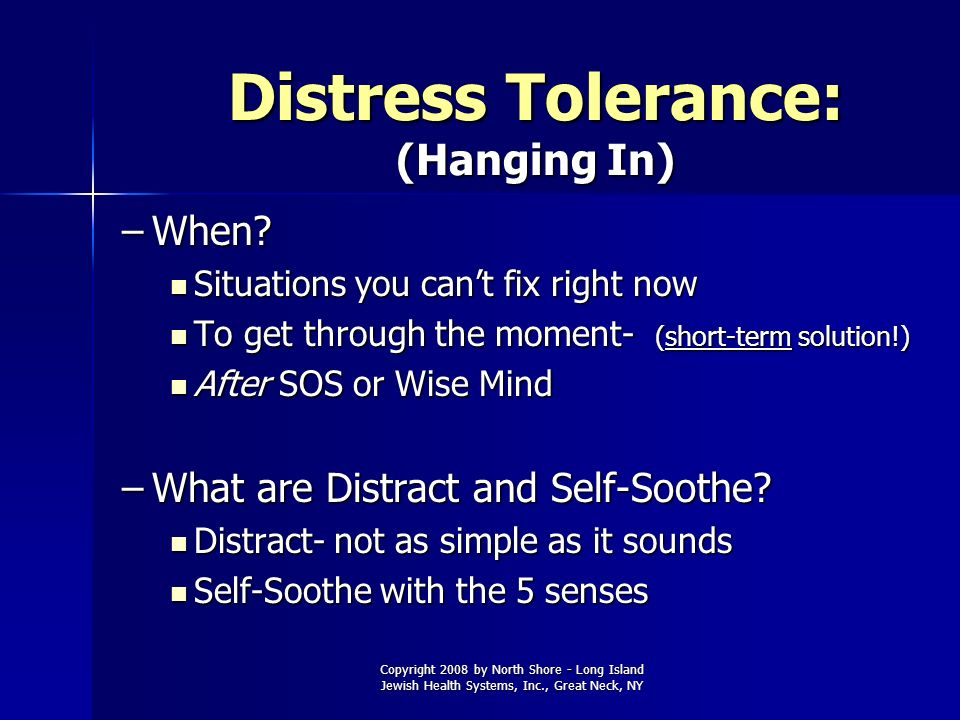 Copyright 2008 by North Shore - Long Island Jewish Health Systems, Inc., Great Neck, NY Distress Tolerance: (Hanging In) –When? Situations you cant fi