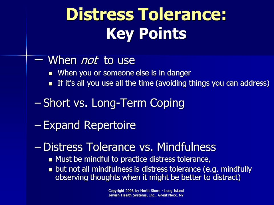 Copyright 2008 by North Shore - Long Island Jewish Health Systems, Inc., Great Neck, NY Distress Tolerance: Key Points – When not to use When you or s