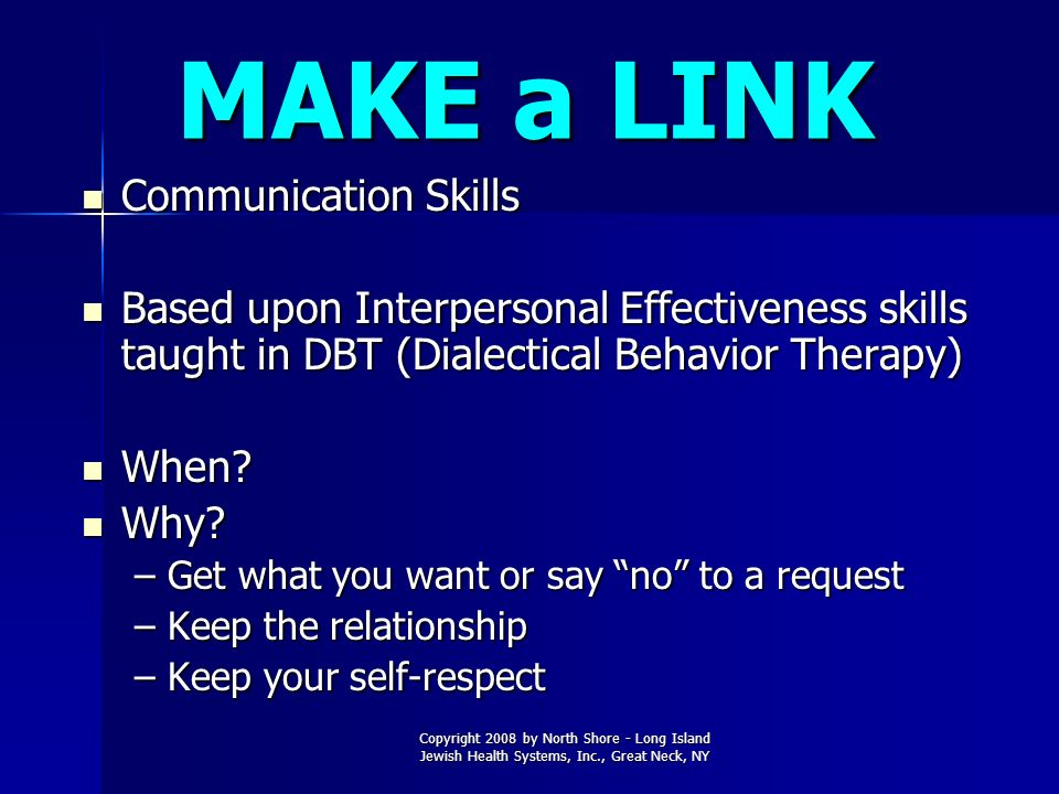 MAKE a LINK Communication Skills Communication Skills Based upon Interpersonal Effectiveness skills taught in DBT (Dialectical Behavior Therapy) Based
