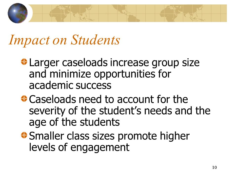 10 Impact on Students Larger caseloads increase group size and minimize opportunities for academic success Caseloads need to account for the severity