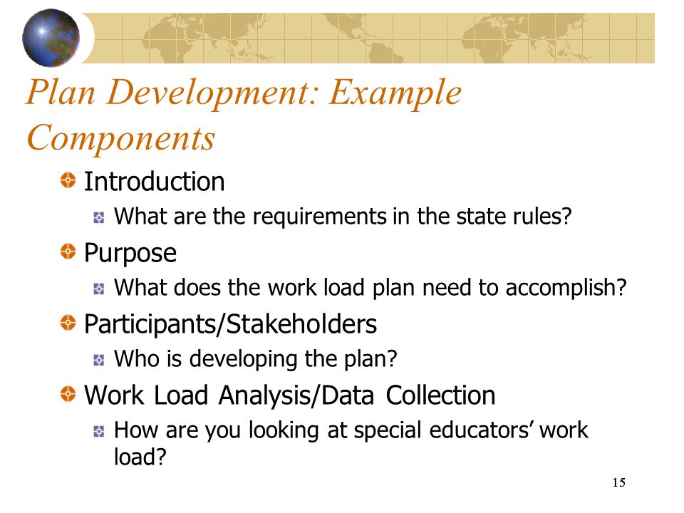 15 Plan Development: Example Components Introduction What are the requirements in the state rules? Purpose What does the work load plan need to accomp
