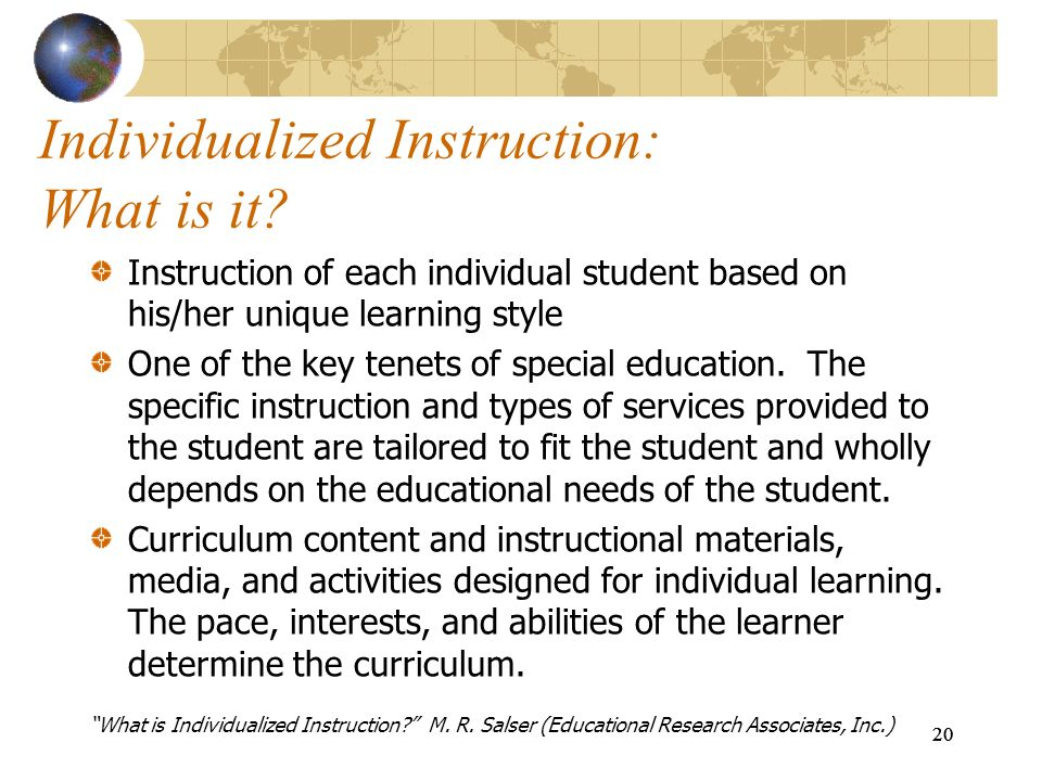20 Individualized Instruction: What is it? Instruction of each individual student based on his/her unique learning style One of the key tenets of spec