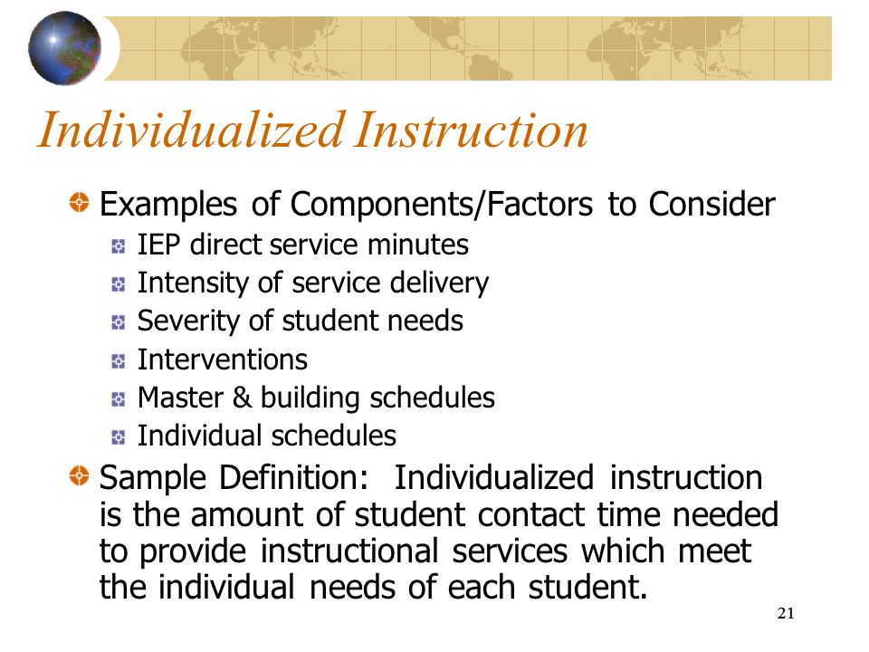 21 Individualized Instruction Examples of Components/Factors to Consider IEP direct service minutes Intensity of service delivery Severity of student