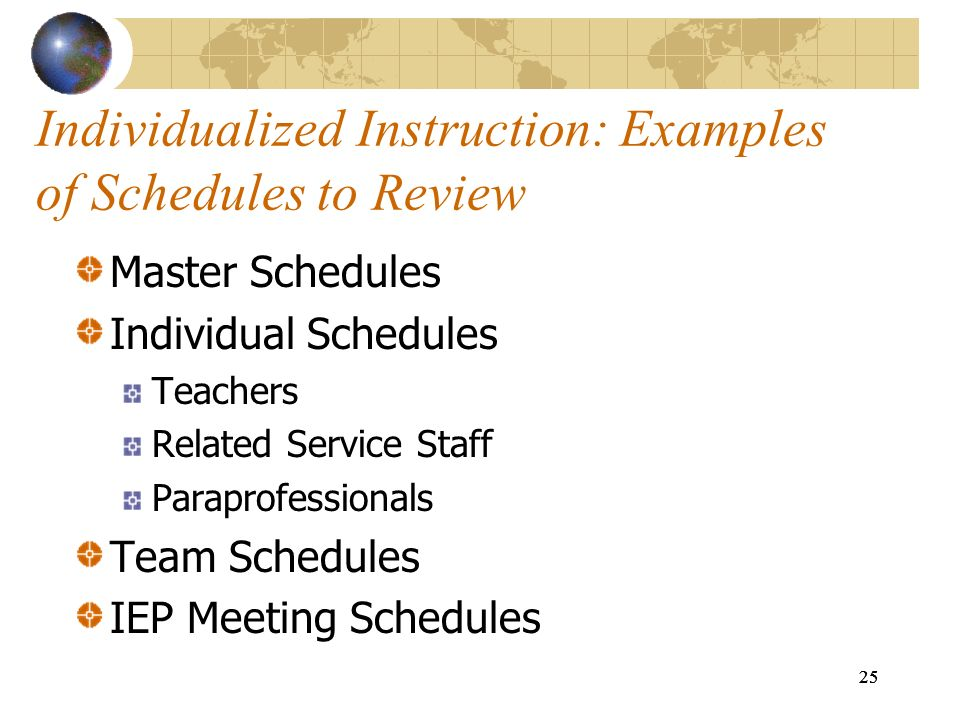 25 Individualized Instruction: Examples of Schedules to Review Master Schedules Individual Schedules Teachers Related Service Staff Paraprofessionals