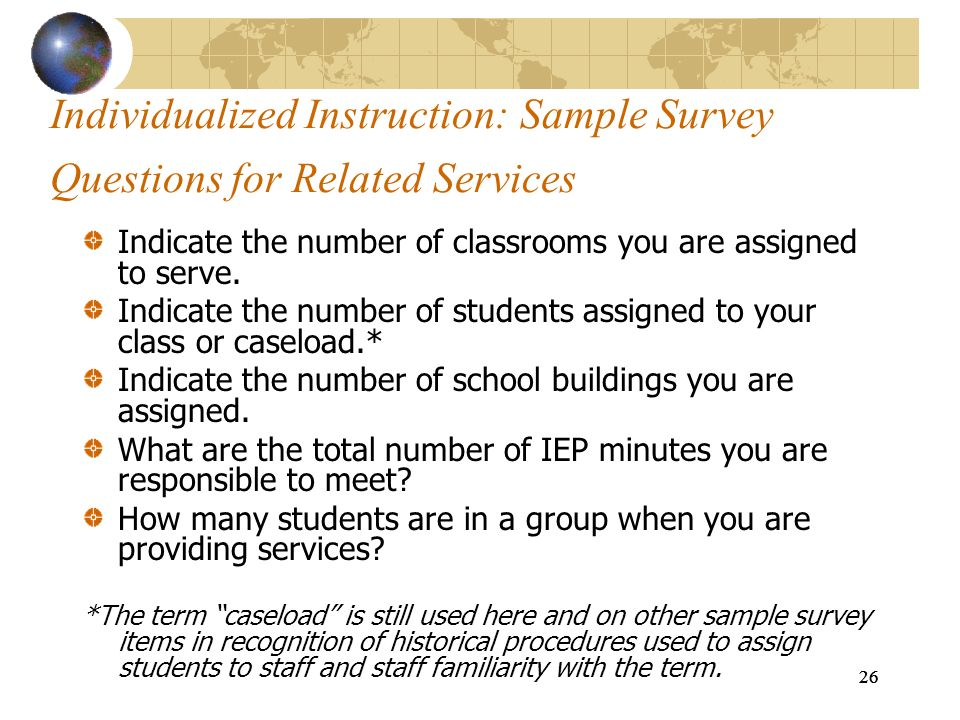26 Individualized Instruction: Sample Survey Questions for Related Services Indicate the number of classrooms you are assigned to serve. Indicate the