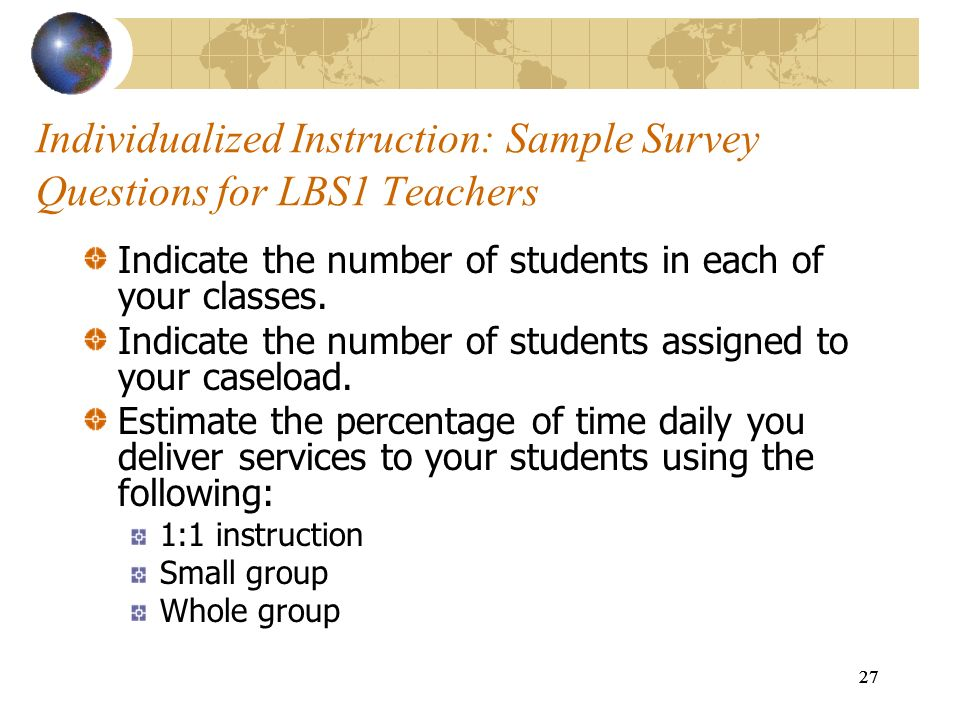 27 Individualized Instruction: Sample Survey Questions for LBS1 Teachers Indicate the number of students in each of your classes. Indicate the number
