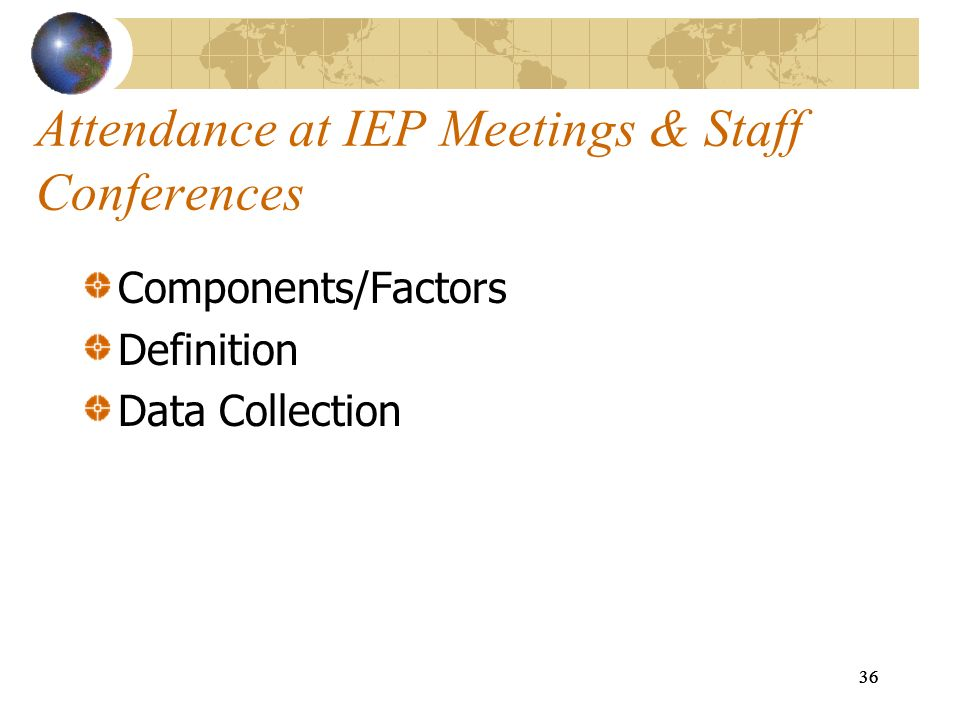36 Attendance at IEP Meetings & Staff Conferences Components/Factors Definition Data Collection