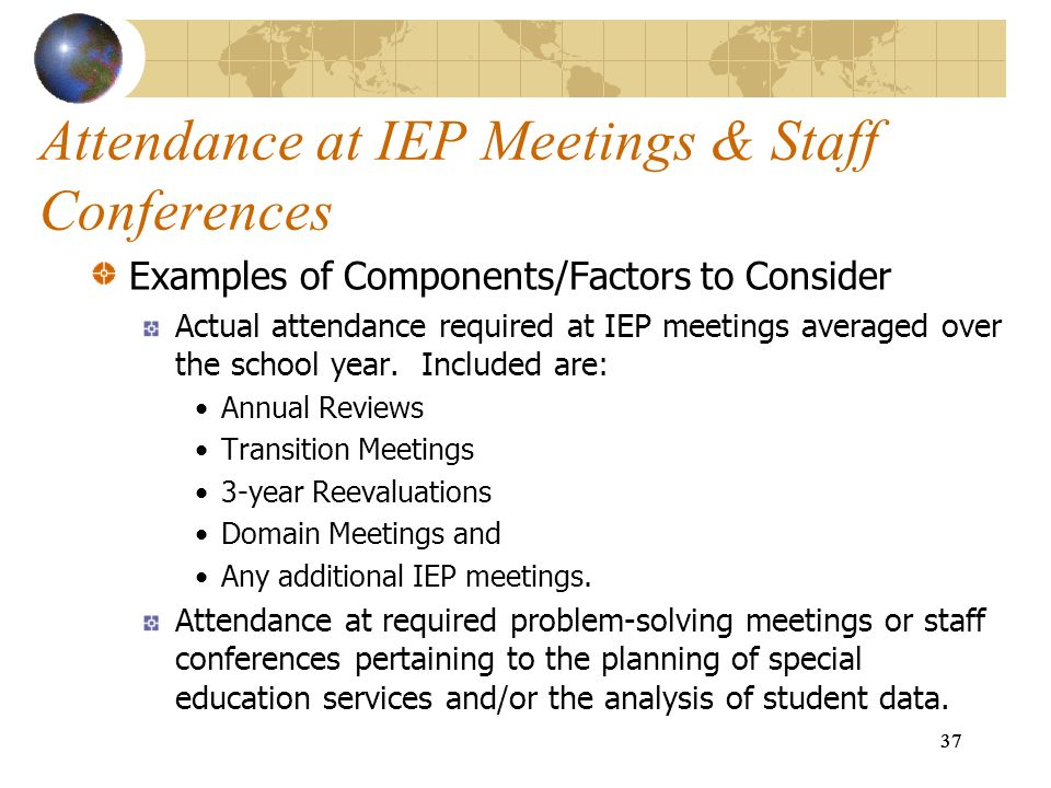 37 Attendance at IEP Meetings & Staff Conferences Examples of Components/Factors to Consider Actual attendance required at IEP meetings averaged over