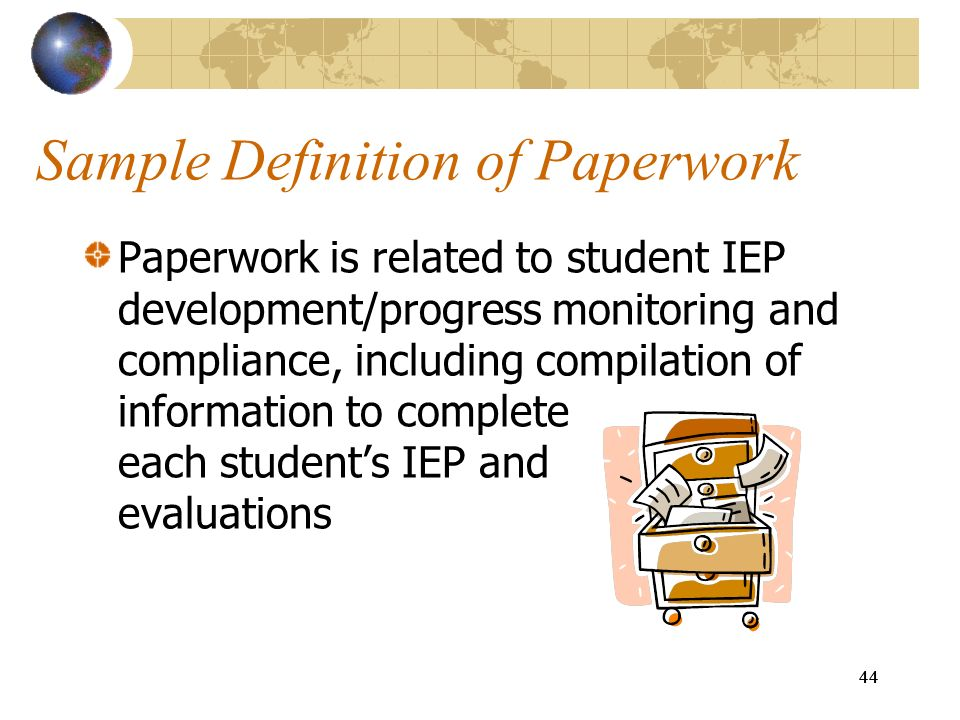 44 Sample Definition of Paperwork Paperwork is related to student IEP development/progress monitoring and compliance, including compilation of informa