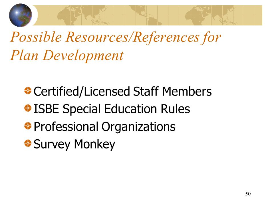 50 Possible Resources/References for Plan Development Certified/Licensed Staff Members ISBE Special Education Rules Professional Organizations Survey