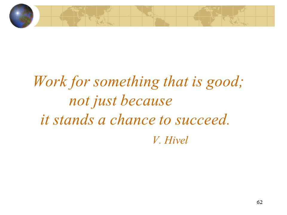 62 Work for something that is good; not just because it stands a chance to succeed. V. Hivel