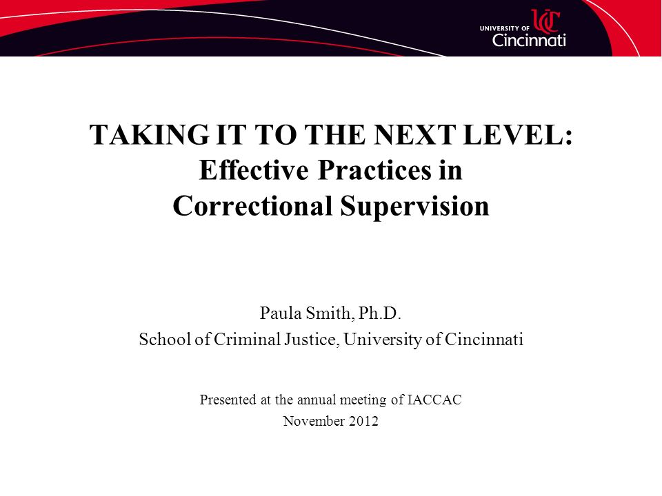 TAKING IT TO THE NEXT LEVEL: Effective Practices in Correctional Supervision Paula Smith, Ph.D.