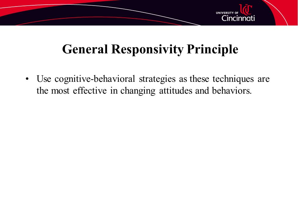 General Responsivity Principle Use cognitive-behavioral strategies as these techniques are the most effective in changing attitudes and behaviors.