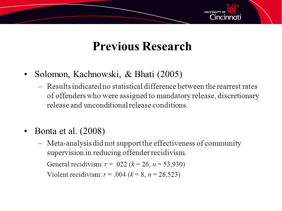 Previous Research Solomon, Kachnowski, & Bhati (2005) –Results indicated no statistical difference between the rearrest rates of offenders who were assigned to mandatory release, discretionary release and unconditional release conditions.