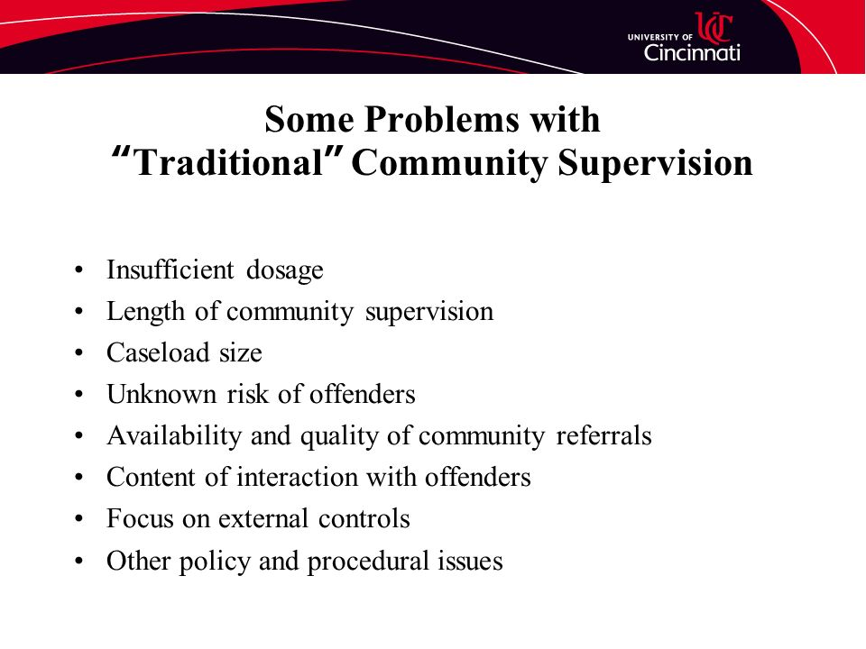 Some Problems withTraditional Community Supervision Insufficient dosage Length of community supervision Caseload size Unknown risk of offenders Availability and quality of community referrals Content of interaction with offenders Focus on external controls Other policy and procedural issues