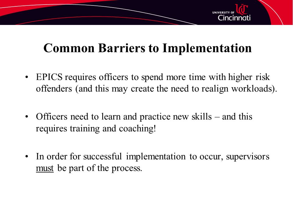 Common Barriers to Implementation EPICS requires officers to spend more time with higher risk offenders (and this may create the need to realign workloads).
