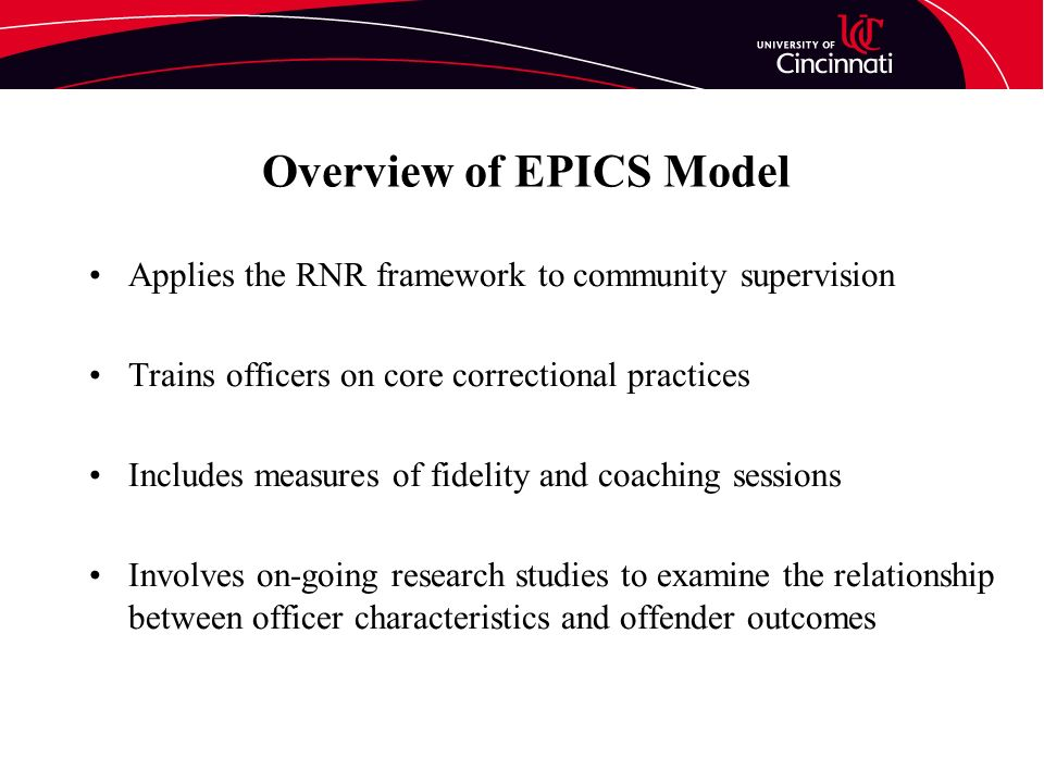 Overview of EPICS Model Applies the RNR framework to community supervision Trains officers on core correctional practices Includes measures of fidelity and coaching sessions Involves on-going research studies to examine the relationship between officer characteristics and offender outcomes