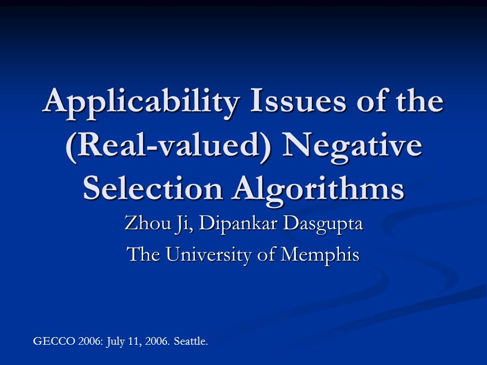 Applicability Issues of the (Real-valued) Negative Selection Algorithms Zhou Ji, Dipankar Dasgupta The University of Memphis GECCO 2006: July 11, 2006.