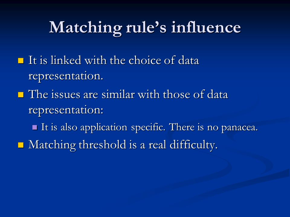 Matching rules influence It is linked with the choice of data representation. It is linked with the choice of data representation. The issues are simi