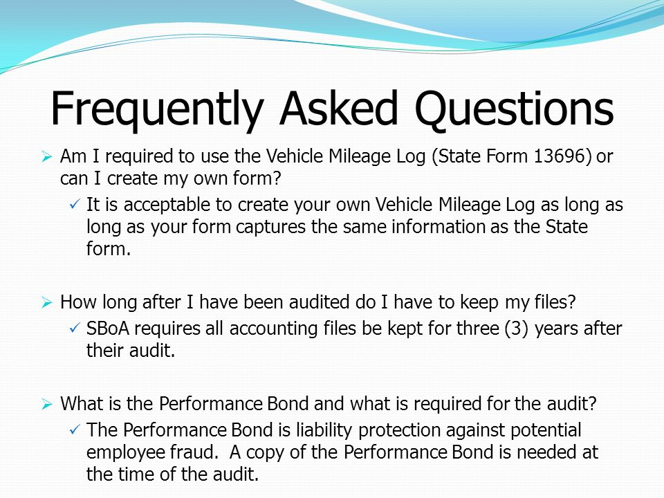 Frequently Asked Questions Am I required to use the Vehicle Mileage Log (State Form 13696) or can I create my own form? It is acceptable to create you