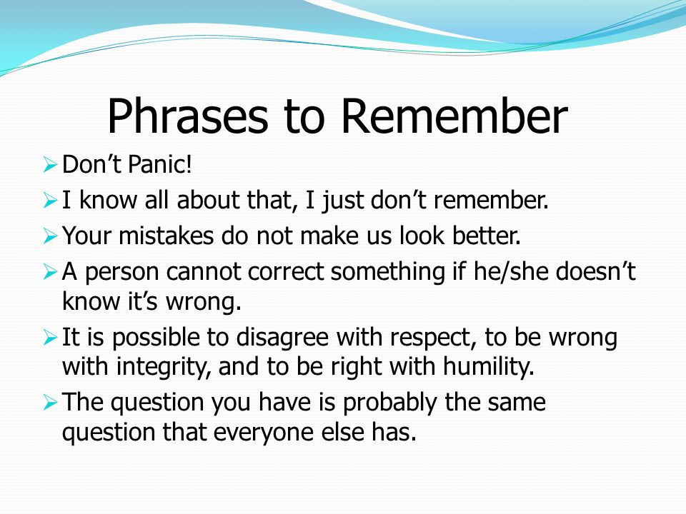 Phrases to Remember Dont Panic! I know all about that, I just dont remember. Your mistakes do not make us look better. A person cannot correct somethi