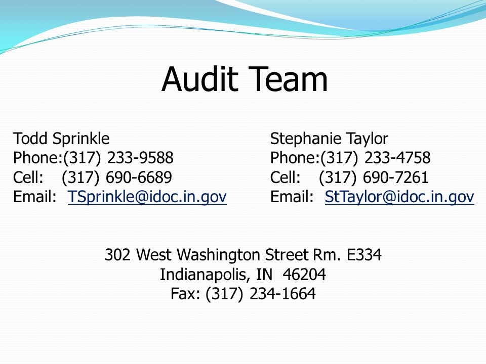 Audit Team Todd Sprinkle Phone:(317) 233-9588 Cell: (317) 690-6689 Email: TSprinkle@idoc.in.govTSprinkle@idoc.in.gov 302 West Washington Street Rm. E3