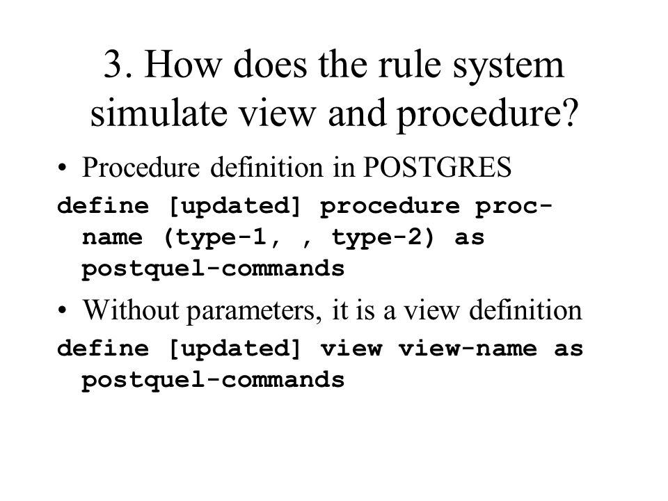 3. How does the rule system simulate view and procedure? Procedure definition in POSTGRES define [updated] procedure proc- name (type-1,, type-2) as p