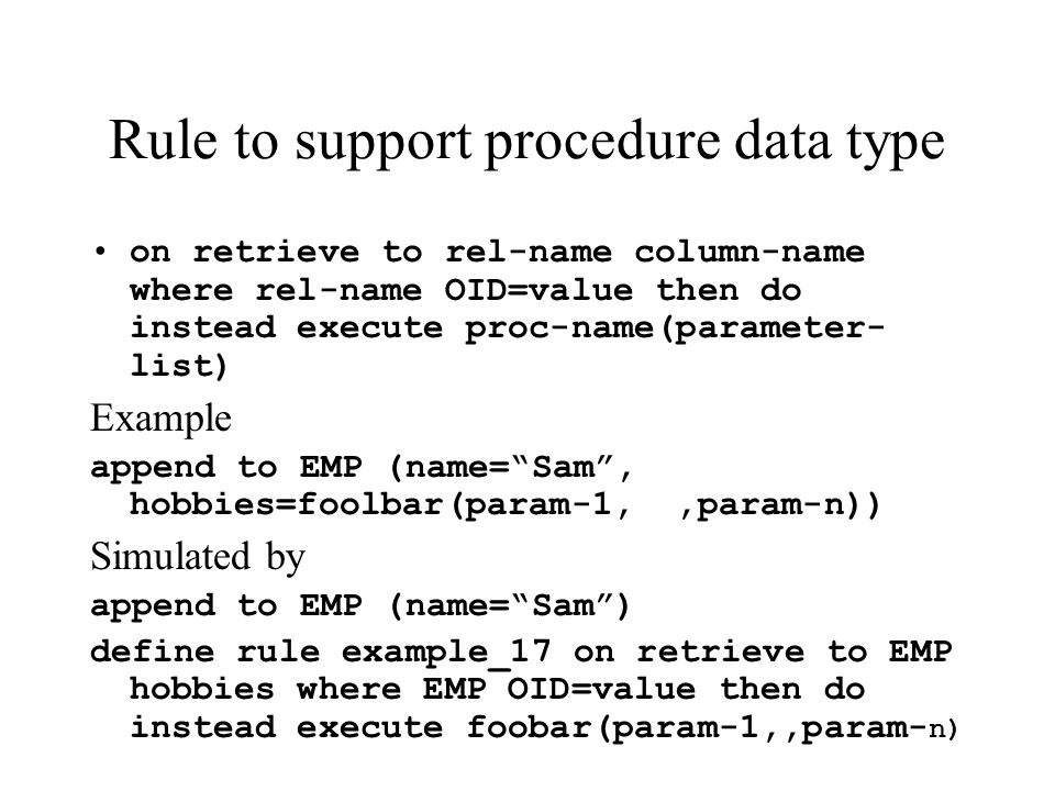 Rule to support procedure data type on retrieve to rel-name column-name where rel-name OID=value then do instead execute proc-name(parameter- list) Example append to EMP (name=Sam, hobbies=foolbar(param-1,,param-n)) Simulated by append to EMP (name=Sam) define rule example_17 on retrieve to EMP hobbies where EMP OID=value then do instead execute foobar(param-1,,param- n)
