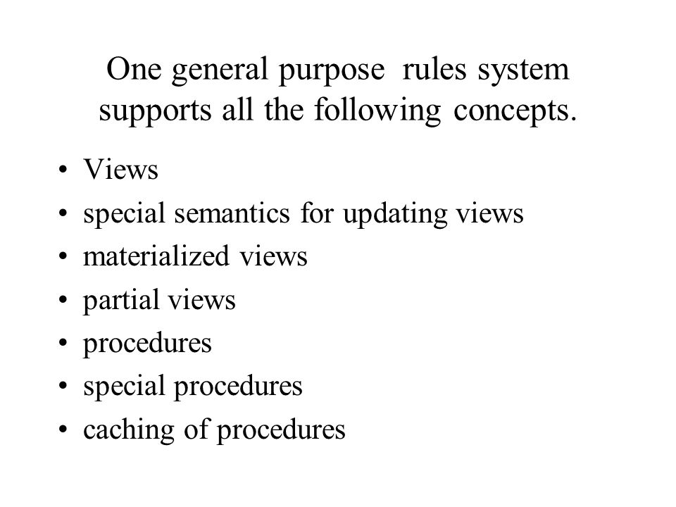 One general purpose rules system supports all the following concepts. Views special semantics for updating views materialized views partial views proc