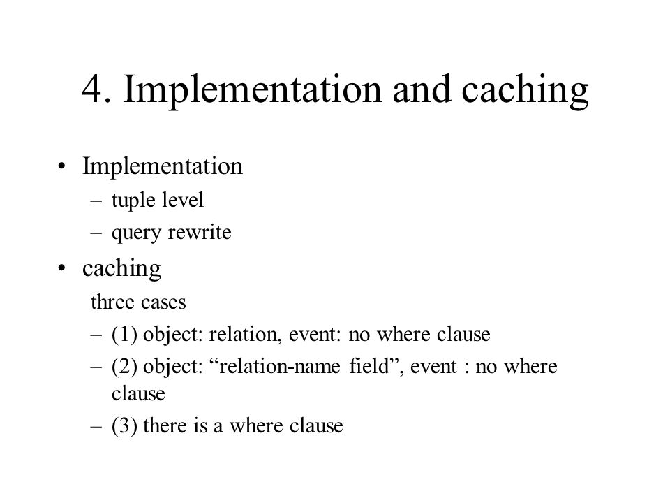 4. Implementation and caching Implementation –tuple level –query rewrite caching three cases –(1) object: relation, event: no where clause –(2) object
