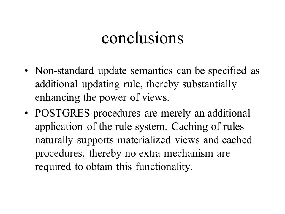 conclusions Non-standard update semantics can be specified as additional updating rule, thereby substantially enhancing the power of views. POSTGRES p