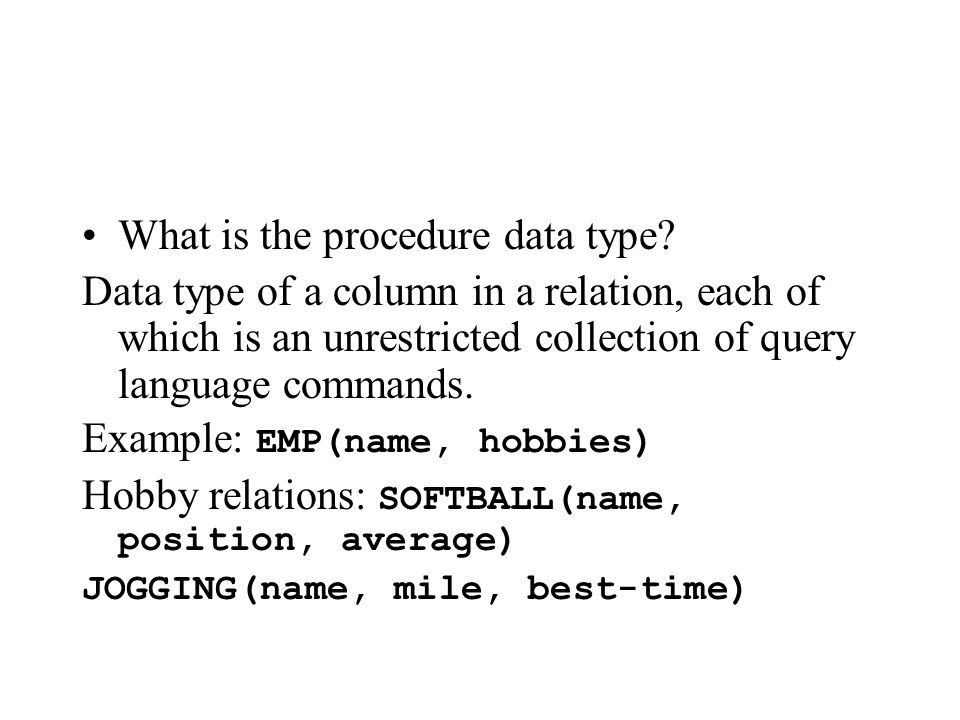What is the procedure data type? Data type of a column in a relation, each of which is an unrestricted collection of query language commands. Example: