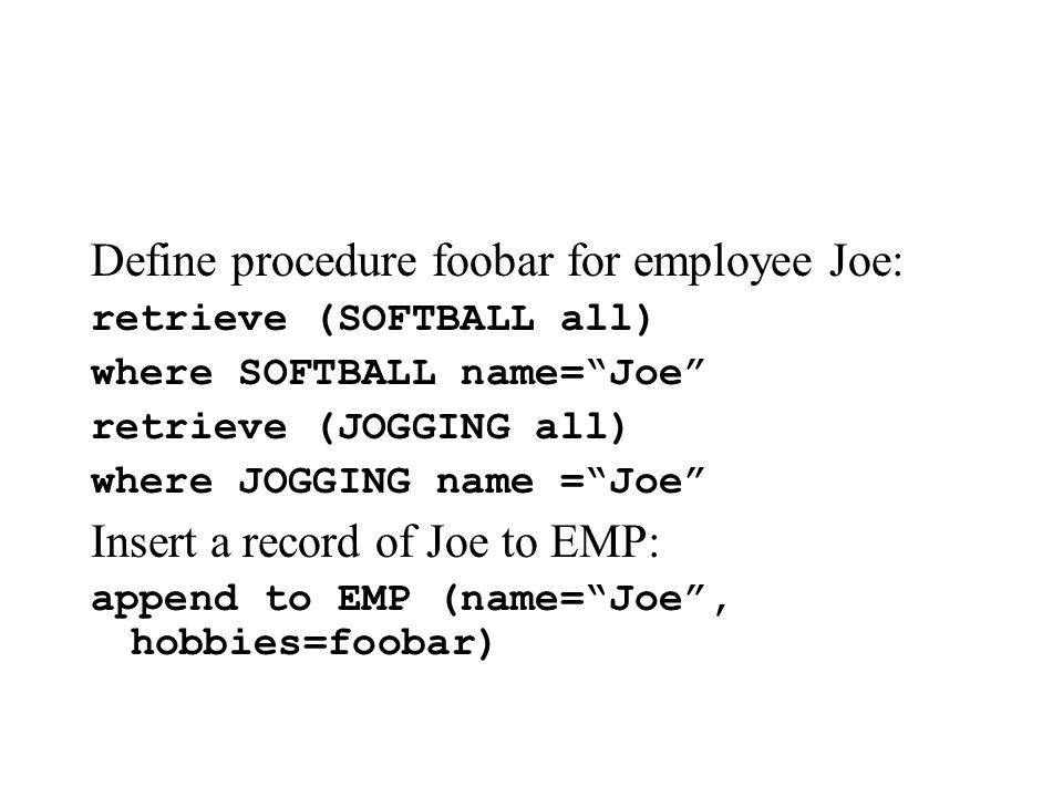 Define procedure foobar for employee Joe: retrieve (SOFTBALL all) where SOFTBALL name=Joe retrieve (JOGGING all) where JOGGING name =Joe Insert a record of Joe to EMP: append to EMP (name=Joe, hobbies=foobar)