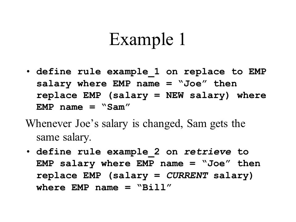 Example 1 define rule example_1 on replace to EMP salary where EMP name = Joe then replace EMP (salary = NEW salary) where EMP name = Sam Whenever Joes salary is changed, Sam gets the same salary.