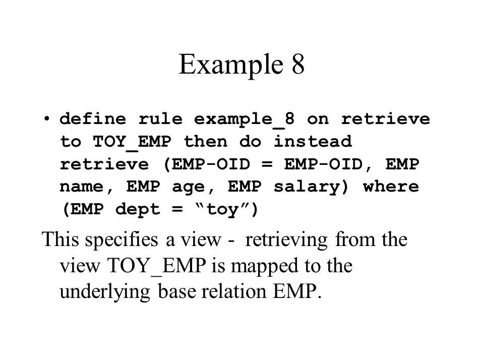 Example 8 define rule example_8 on retrieve to TOY_EMP then do instead retrieve (EMP-OID = EMP-OID, EMP name, EMP age, EMP salary) where (EMP dept = t