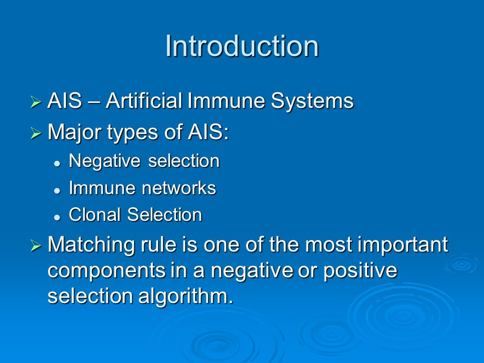 Introduction AIS – Artificial Immune Systems AIS – Artificial Immune Systems Major types of AIS: Major types of AIS: Negative selection Negative selection Immune networks Immune networks Clonal Selection Clonal Selection Matching rule is one of the most important components in a negative or positive selection algorithm.