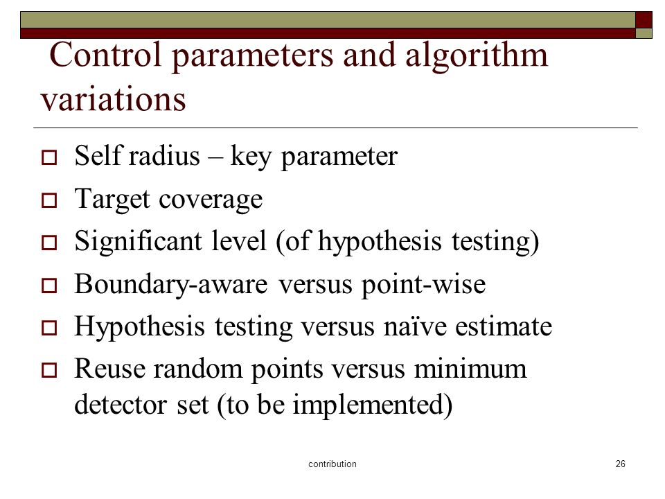 contribution26 Control parameters and algorithm variations Self radius – key parameter Target coverage Significant level (of hypothesis testing) Boundary-aware versus point-wise Hypothesis testing versus naïve estimate Reuse random points versus minimum detector set (to be implemented)