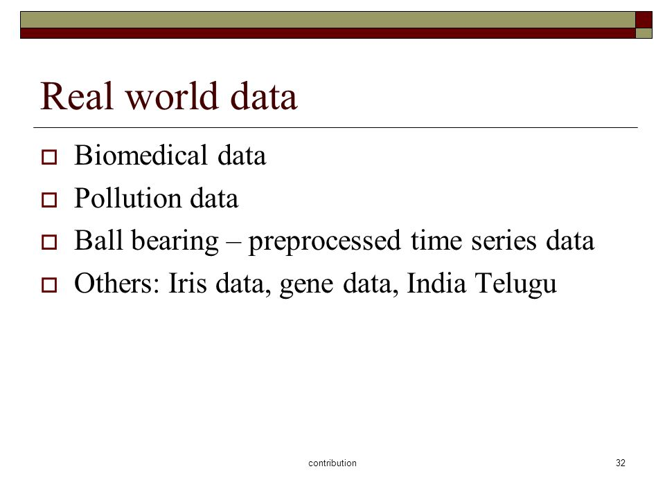 contribution32 Real world data Biomedical data Pollution data Ball bearing – preprocessed time series data Others: Iris data, gene data, India Telugu