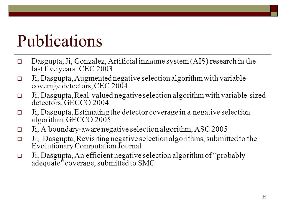 39 Publications Dasgupta, Ji, Gonzalez, Artificial immune system (AIS) research in the last five years, CEC 2003 Ji, Dasgupta, Augmented negative selection algorithm with variable- coverage detectors, CEC 2004 Ji, Dasgupta, Real-valued negative selection algorithm with variable-sized detectors, GECCO 2004 Ji, Dasgupta, Estimating the detector coverage in a negative selection algorithm, GECCO 2005 Ji, A boundary-aware negative selection algorithm, ASC 2005 Ji, Dasgupta, Revisiting negative selection algorithms, submitted to the Evolutionary Computation Journal Ji, Dasgupta, An efficient negative selection algorithm of probably adequate coverage, submitted to SMC