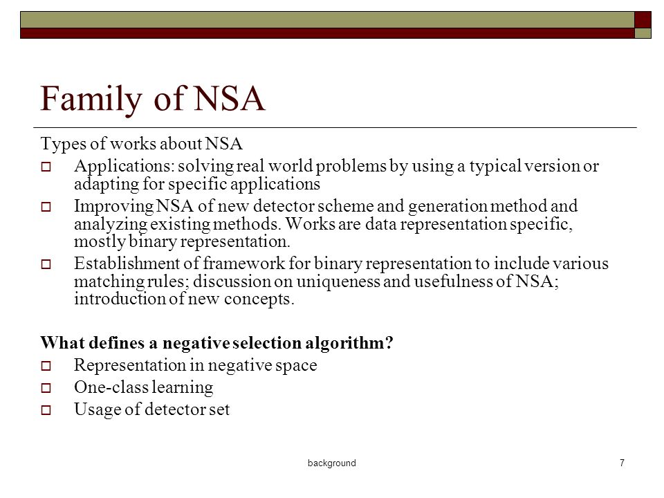 background8 Major issues in NSA Number of detectors Affecting the efficiency of generation and detection Detector coverage Affecting the accuracy detection Generation mechanisms Affecting the efficiency of generation and the quality of resulted detectors Matching rules – generalization How to interpret the training data depending on the feature space and representation scheme Issues that are not NSA specific Difficulty of one-class classification Curse of dimensionality