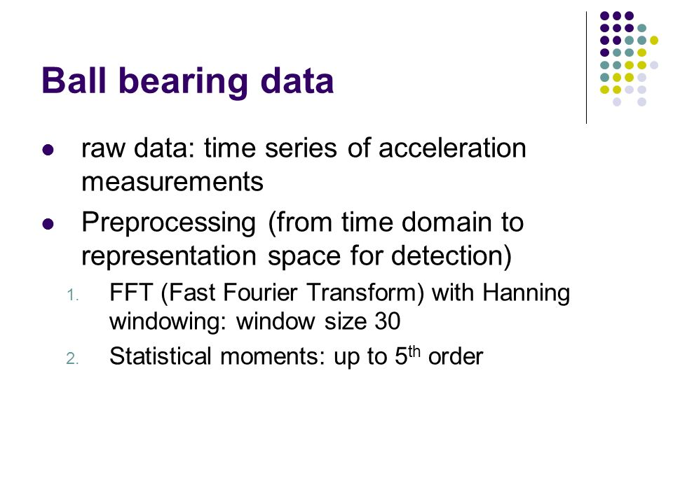 Ball bearing data raw data: time series of acceleration measurements Preprocessing (from time domain to representation space for detection) 1.