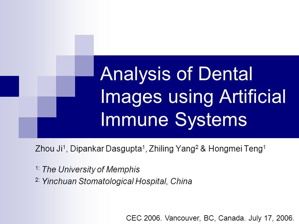 Analysis of Dental Images using Artificial Immune Systems Zhou Ji 1, Dipankar Dasgupta 1, Zhiling Yang 2 & Hongmei Teng 1 1: The University of Memphis 2: Yinchuan Stomatological Hospital, China CEC 2006.